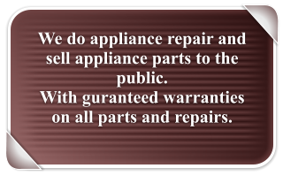 We do appliance repair and sell appliance parts to the public.   With guranteed warranties on all parts and repairs.