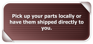 Pick up your parts locally or have them shipped directly to you.
