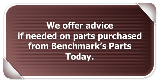 We offer advice  if needed on parts purchased from Benchmark's Parts Today.